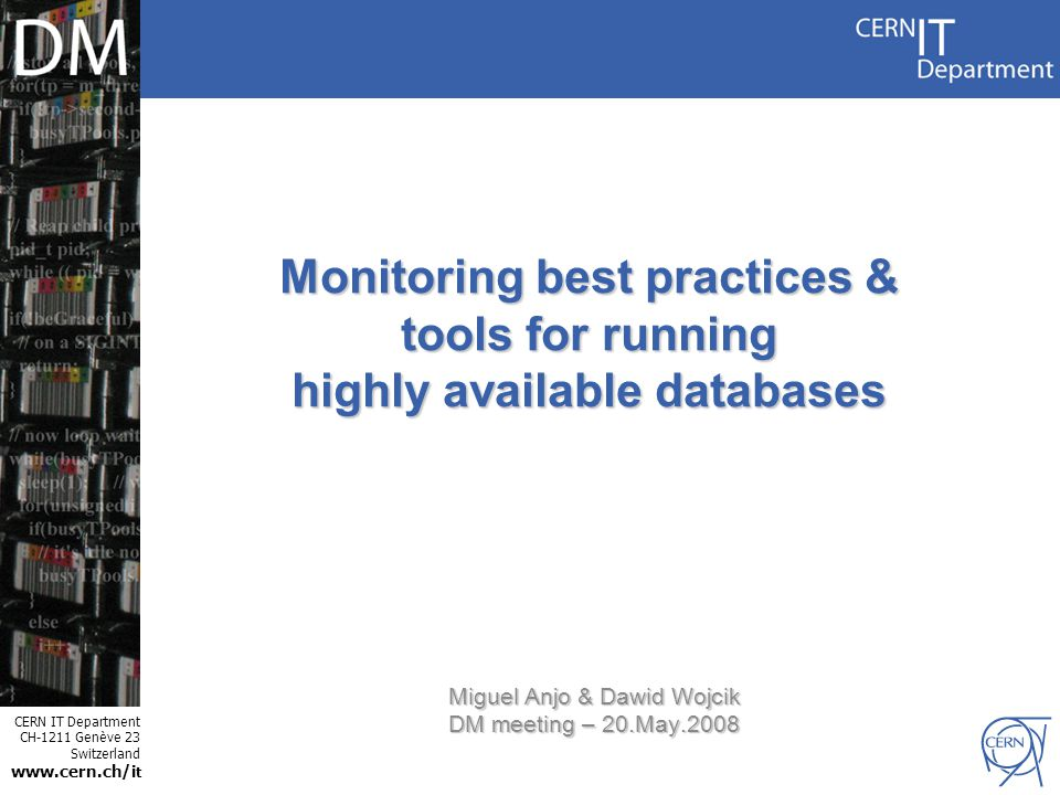 CERN IT Department CH-1211 Genève 23 Switzerland www.cern.ch/i t Internet Services Monitoring best practices & tools for running highly available databases Miguel Anjo & Dawid Wojcik DM meeting – 20.May.2008