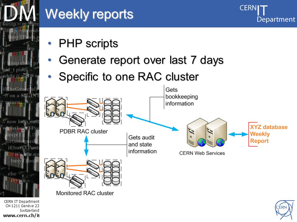 CERN IT Department CH-1211 Genève 23 Switzerland www.cern.ch/i t Internet Services Weekly reports PHP scriptsPHP scripts Generate report over last 7 daysGenerate report over last 7 days Specific to one RAC clusterSpecific to one RAC cluster