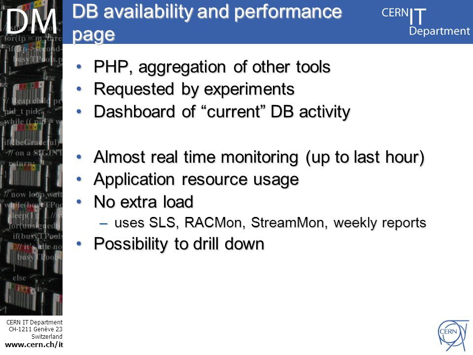 CERN IT Department CH-1211 Genève 23 Switzerland www.cern.ch/i t Internet Services DB availability and performance page PHP, aggregation of other toolsPHP, aggregation of other tools Requested by experimentsRequested by experiments Dashboard of current DB activityDashboard of current DB activity Almost real time monitoring (up to last hour)Almost real time monitoring (up to last hour) Application resource usageApplication resource usage No extra loadNo extra load –uses SLS, RACMon, StreamMon, weekly reports Possibility to drill downPossibility to drill down