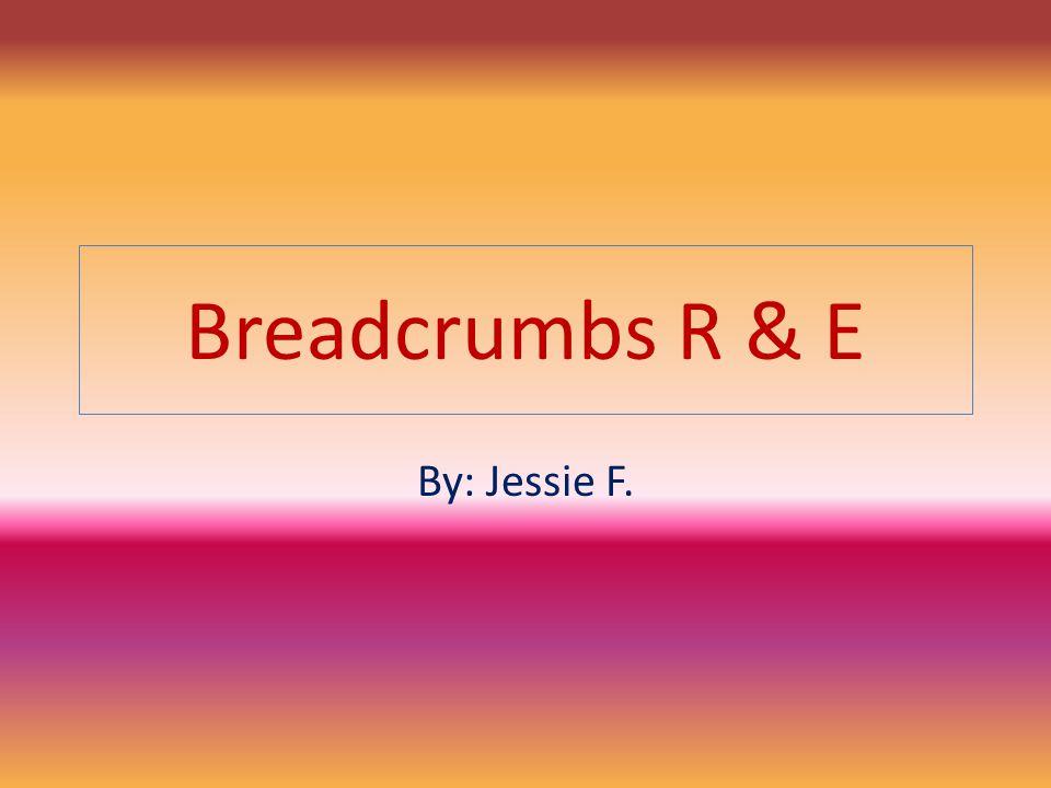 Breadcrumbs R & E By: Jessie F.