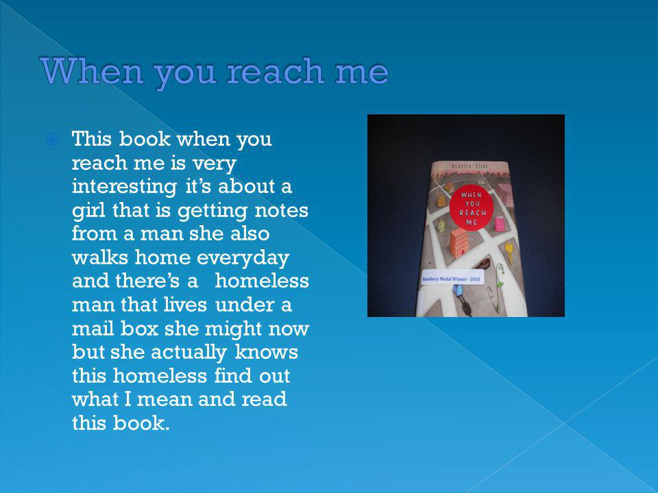  This book when you reach me is very interesting it's about a girl that is getting notes from a man she also walks home everyday and there's a homeless man that lives under a mail box she might now but she actually knows this homeless find out what I mean and read this book.