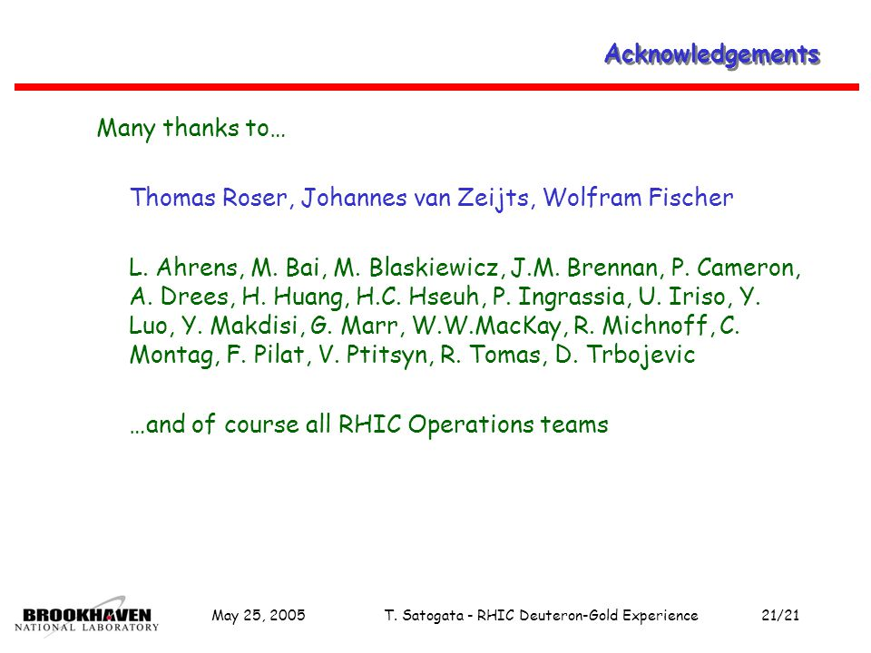 May 25, 2005T. Satogata - RHIC Deuteron-Gold Experience21/21 Acknowledgements Many thanks to… Thomas Roser, Johannes van Zeijts, Wolfram Fischer L. Ah