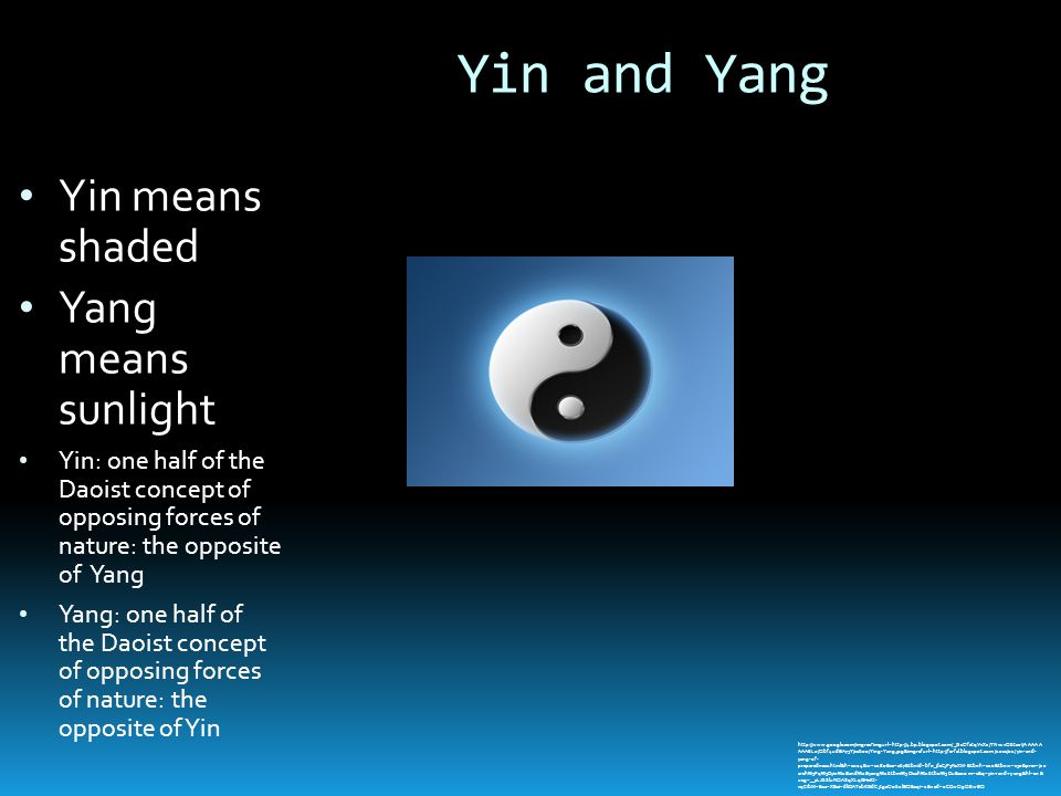 Yin and Yang Yin means shaded Yang means sunlight Yin: one half of the Daoist concept of opposing forces of nature: the opposite of Yang Yang: one half of the Daoist concept of opposing forces of nature: the opposite of Yin http://www.google.com/imgres imgurl=http://4.bp.blogspot.com/_GsOfctqVvXc/TNv1vQ6tseI/AAAAA AAAEL0/Qbf4udBA75Y/s1600/Ying-Yang.jpg&imgrefurl=http://ferfal.blogspot.com/2011/02/yin-and- yang-of- preparedness.html&h=1024&w=1280&sz=167&tbnid=bfn_dcCjP3NsXM:&tbnh=120&tbnw=150&prev=/se arch%3Fq%3Dyin%2Band%2Byang%26tbm%3Disch%26tbo%3Du&zoom=1&q=yin+and+yang&hl=en& usg=__aLJ6SluNQASqXLqGHxKt- vqCIbM=&sa=X&ei=dkDATebKGdCjtgeO062lBQ&sqi=2&ved=0CDwQ9QEwBQ