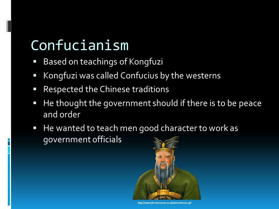 Confucianism  Based on teachings of Kongfuzi  Kongfuzi was called Confucius by the westerns  Respected the Chinese traditions  He thought the government should if there is to be peace and order  He wanted to teach men good character to work as government officials http://www.lyfe.freeserve.co.uk/art/confucius.gif