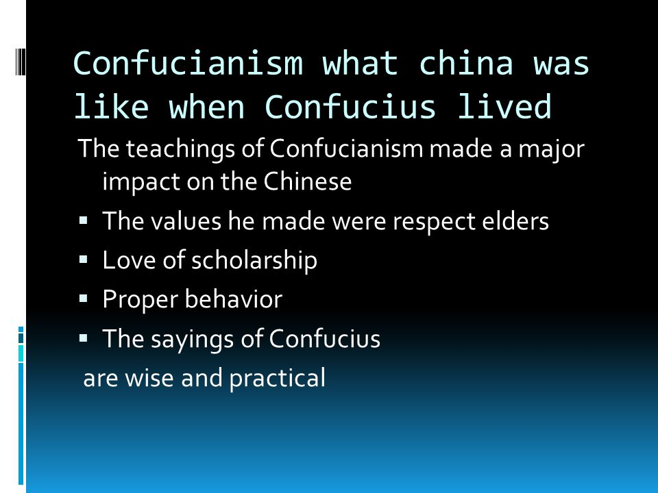 Confucianism what china was like when Confucius lived The teachings of Confucianism made a major impact on the Chinese  The values he made were respect elders  Love of scholarship  Proper behavior  The sayings of Confucius are wise and practical