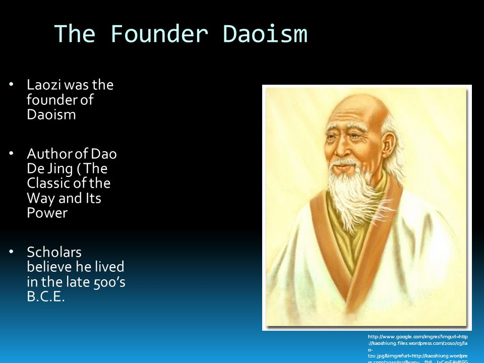 The Founder Daoism Laozi was the founder of Daoism Author of Dao De Jing ( The Classic of the Way and Its Power Scholars believe he lived in the late 500's B.C.E.