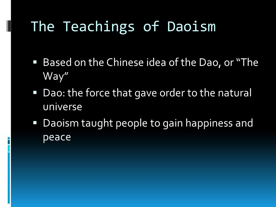 The Teachings of Daoism  Based on the Chinese idea of the Dao, or The Way  Dao: the force that gave order to the natural universe  Daoism taught people to gain happiness and peace