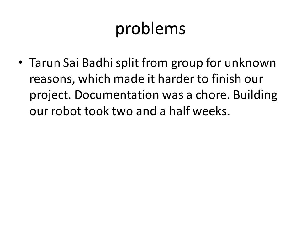 problems Tarun Sai Badhi split from group for unknown reasons, which made it harder to finish our project. Documentation was a chore. Building our rob