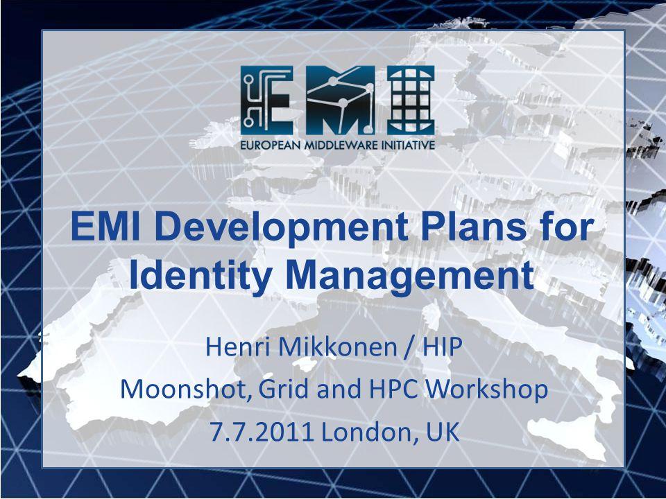 EMI Development Plans for Identity Management Henri Mikkonen / HIP Moonshot, Grid and HPC Workshop 7.7.2011 London, UK