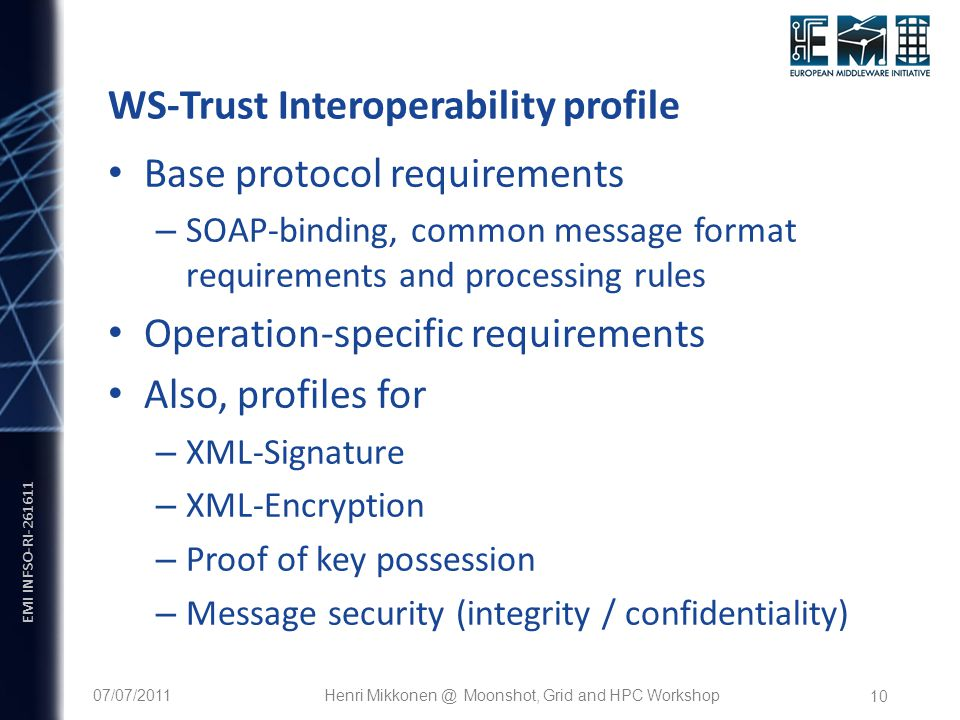 EMI INFSO-RI WS-Trust Interoperability profile Base protocol requirements – SOAP-binding, common message format requirements and processing rules Operation-specific requirements Also, profiles for – XML-Signature – XML-Encryption – Proof of key possession – Message security (integrity / confidentiality) 07/07/2011Henri Moonshot, Grid and HPC Workshop