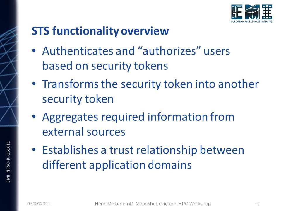 "EMI INFSO-RI-261611 11 STS functionality overview Authenticates and ""authorizes"" users based on security tokens Transforms the security token into ano"