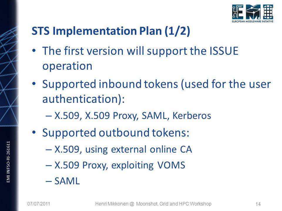 EMI INFSO-RI-261611 14 STS Implementation Plan (1/2) The first version will support the ISSUE operation Supported inbound tokens (used for the user au