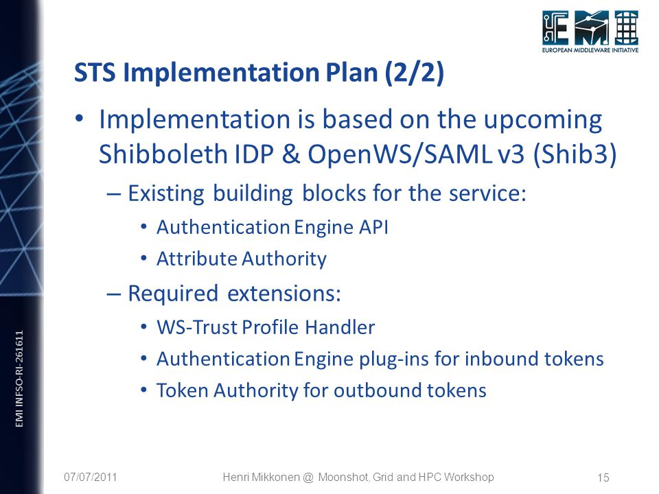 EMI INFSO-RI STS Implementation Plan (2/2) Implementation is based on the upcoming Shibboleth IDP & OpenWS/SAML v3 (Shib3) – Existing building blocks for the service: Authentication Engine API Attribute Authority – Required extensions: WS-Trust Profile Handler Authentication Engine plug-ins for inbound tokens Token Authority for outbound tokens 07/07/2011Henri Moonshot, Grid and HPC Workshop
