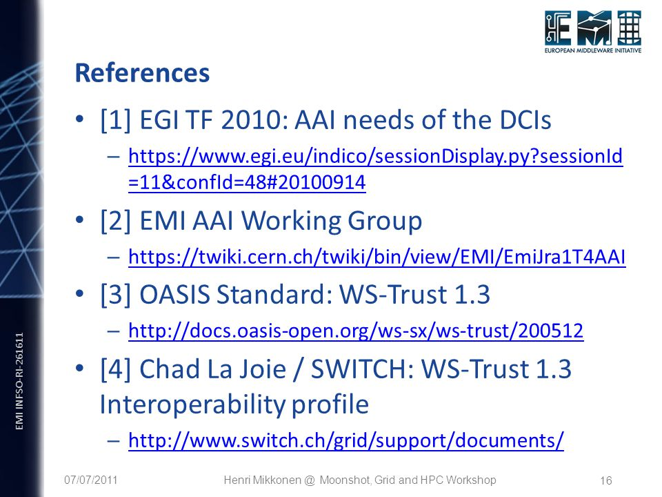 EMI INFSO-RI References [1] EGI TF 2010: AAI needs of the DCIs –   sessionId =11&confId=48# sessionId =11&confId=48# [2] EMI AAI Working Group –     [3] OASIS Standard: WS-Trust 1.3 –     [4] Chad La Joie / SWITCH: WS-Trust 1.3 Interoperability profile – /07/2011Henri Moonshot, Grid and HPC Workshop