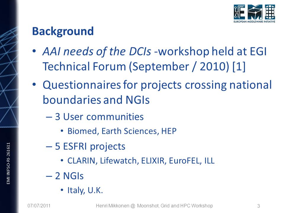 EMI INFSO-RI Background AAI needs of the DCIs -workshop held at EGI Technical Forum (September / 2010) [1] Questionnaires for projects crossing national boundaries and NGIs – 3 User communities Biomed, Earth Sciences, HEP – 5 ESFRI projects CLARIN, Lifewatch, ELIXIR, EuroFEL, ILL – 2 NGIs Italy, U.K.