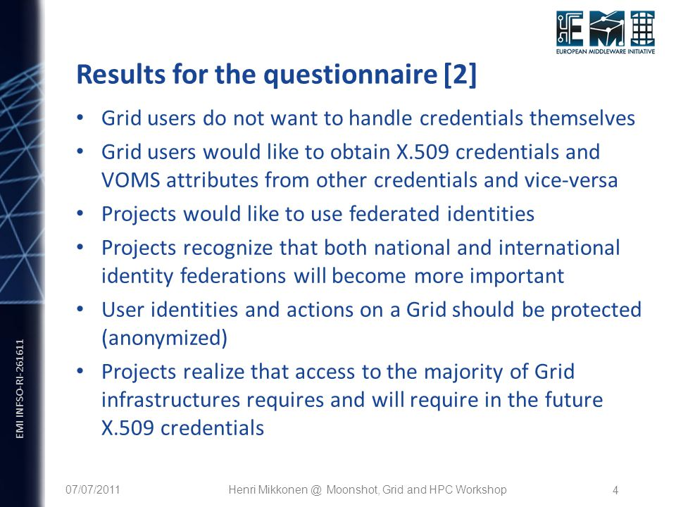 EMI INFSO-RI Results for the questionnaire [2] Grid users do not want to handle credentials themselves Grid users would like to obtain X.509 credentials and VOMS attributes from other credentials and vice-versa Projects would like to use federated identities Projects recognize that both national and international identity federations will become more important User identities and actions on a Grid should be protected (anonymized) Projects realize that access to the majority of Grid infrastructures requires and will require in the future X.509 credentials 07/07/2011Henri Moonshot, Grid and HPC Workshop