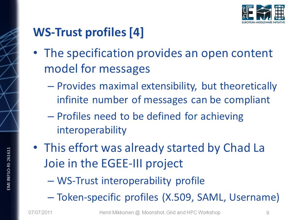 EMI INFSO-RI WS-Trust profiles [4] The specification provides an open content model for messages – Provides maximal extensibility, but theoretically infinite number of messages can be compliant – Profiles need to be defined for achieving interoperability This effort was already started by Chad La Joie in the EGEE-III project – WS-Trust interoperability profile – Token-specific profiles (X.509, SAML, Username) 07/07/2011Henri Moonshot, Grid and HPC Workshop