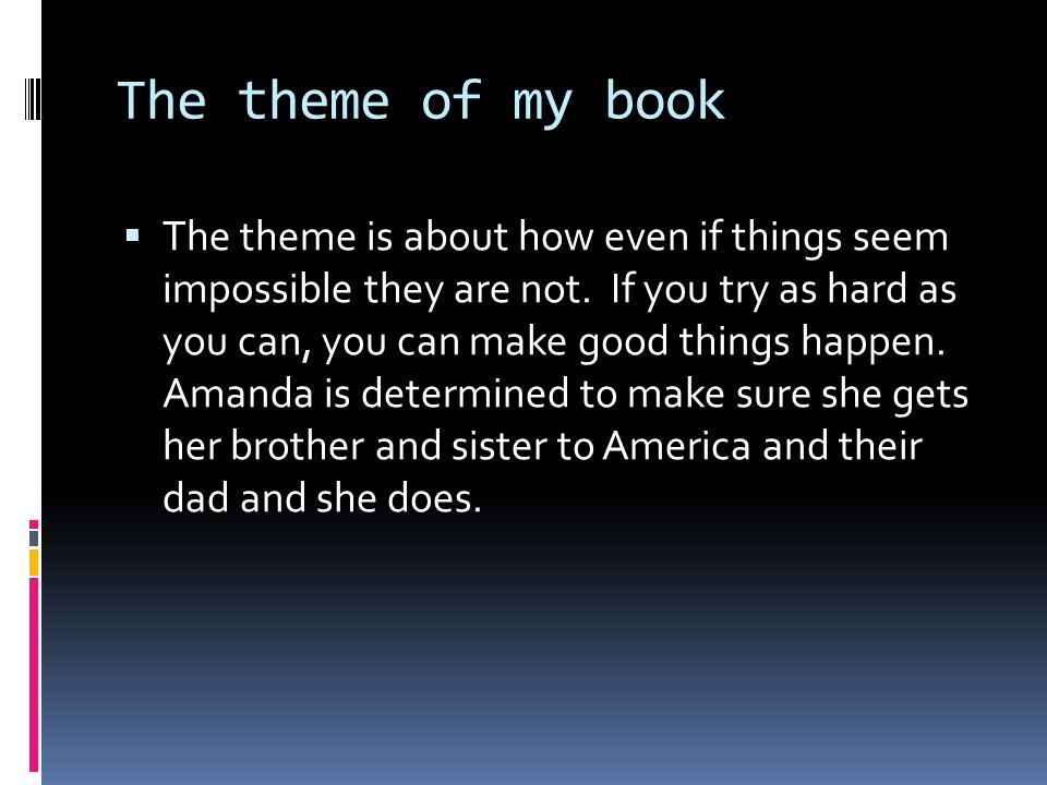 The theme of my book  The theme is about how even if things seem impossible they are not.