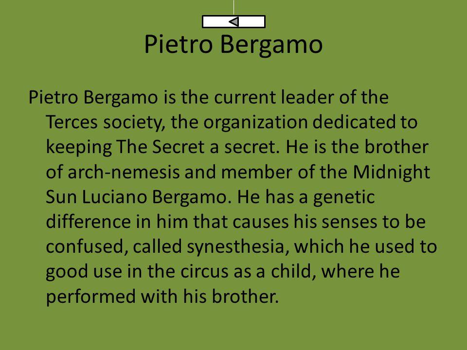 Pietro Bergamo Pietro Bergamo is the current leader of the Terces society, the organization dedicated to keeping The Secret a secret.