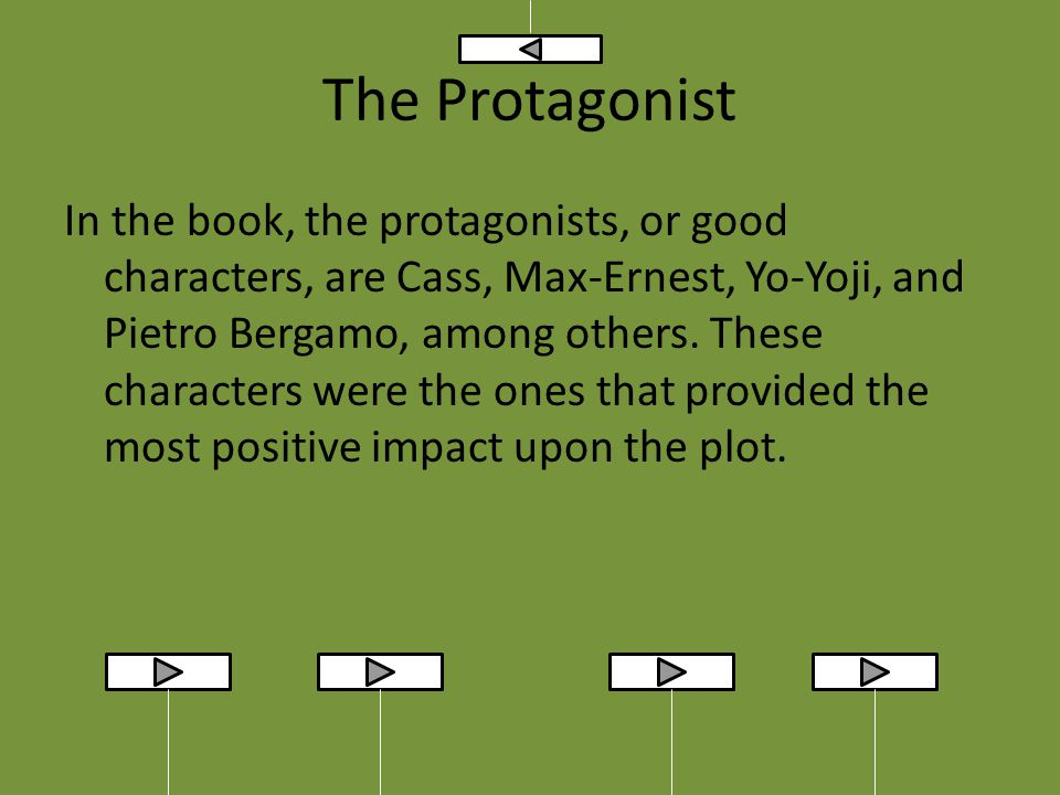 The Protagonist In the book, the protagonists, or good characters, are Cass, Max-Ernest, Yo-Yoji, and Pietro Bergamo, among others.