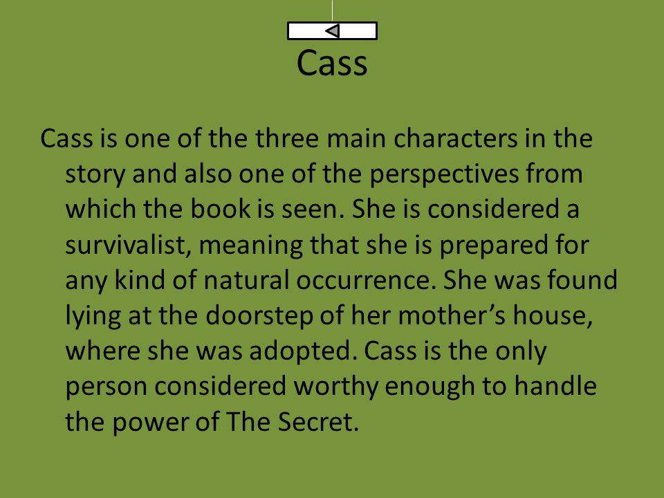 Cass Cass is one of the three main characters in the story and also one of the perspectives from which the book is seen. She is considered a survivali