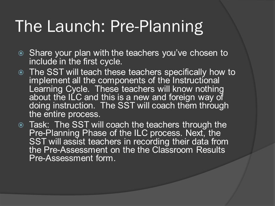 The Launch: Pre-Planning  Share your plan with the teachers you've chosen to include in the first cycle.  The SST will teach these teachers specific