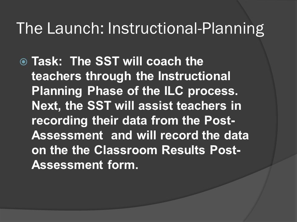 The Launch: Instructional-Planning  Task: The SST will coach the teachers through the Instructional Planning Phase of the ILC process. Next, the SST