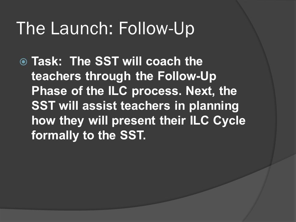 The Launch: Follow-Up  Task: The SST will coach the teachers through the Follow-Up Phase of the ILC process. Next, the SST will assist teachers in pl