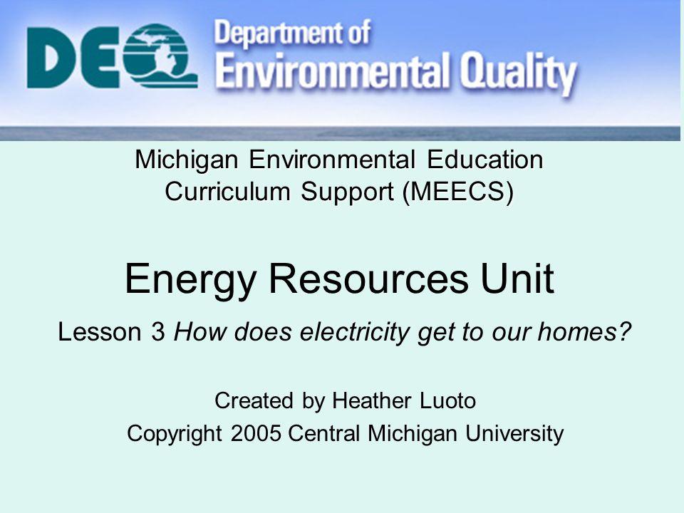 Michigan Environmental Education Curriculum Support (MEECS) Michigan Environmental Education Curriculum Support (MEECS) Energy Resources Unit Lesson 3