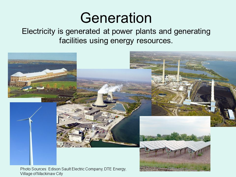 Generation Electricity is generated at power plants and generating facilities using energy resources.