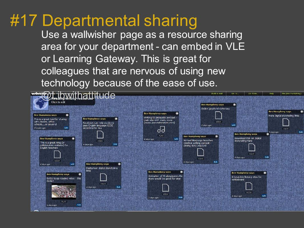 #17 Departmental sharing Use a wallwisher page as a resource sharing area for your department - can embed in VLE or Learning Gateway.
