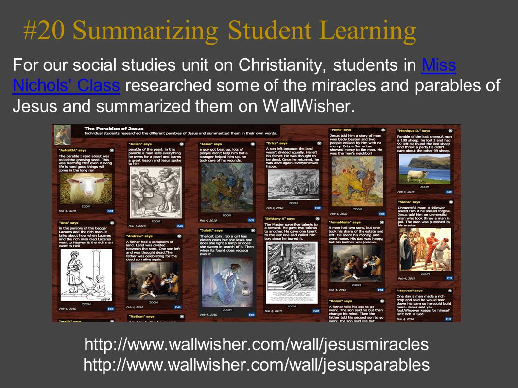 #20 Summarizing Student Learning For our social studies unit on Christianity, students in Miss Nichols Class researched some of the miracles and parables of Jesus and summarized them on WallWisher.Miss Nichols Class http://www.wallwisher.com/wall/jesusmiracles http://www.wallwisher.com/wall/jesusparables