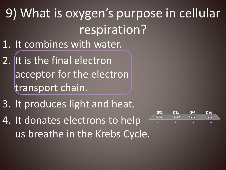 9) What is oxygen's purpose in cellular respiration? 1.It combines with water. 2.It is the final electron acceptor for the electron transport chain. 3