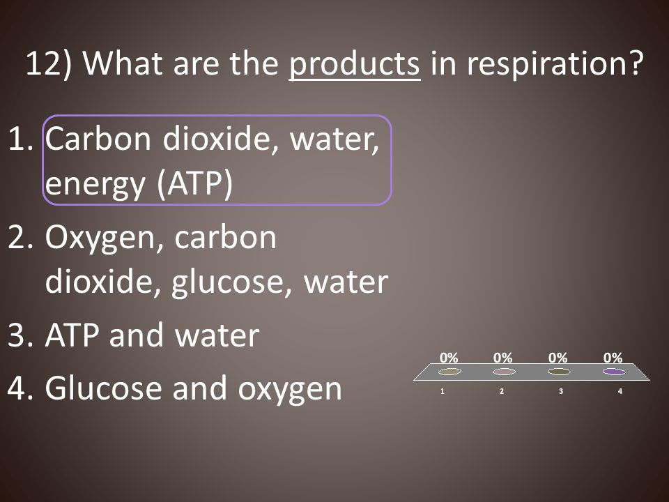 12) What are the products in respiration? 1.Carbon dioxide, water, energy (ATP) 2.Oxygen, carbon dioxide, glucose, water 3.ATP and water 4.Glucose and