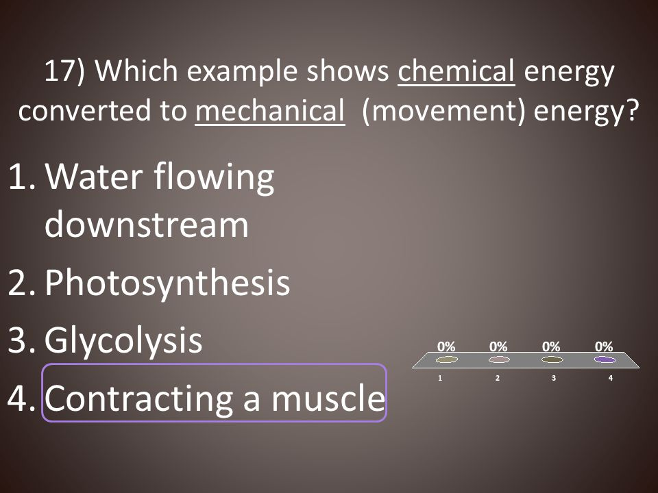 17) Which example shows chemical energy converted to mechanical (movement) energy? 1.Water flowing downstream 2.Photosynthesis 3.Glycolysis 4.Contract