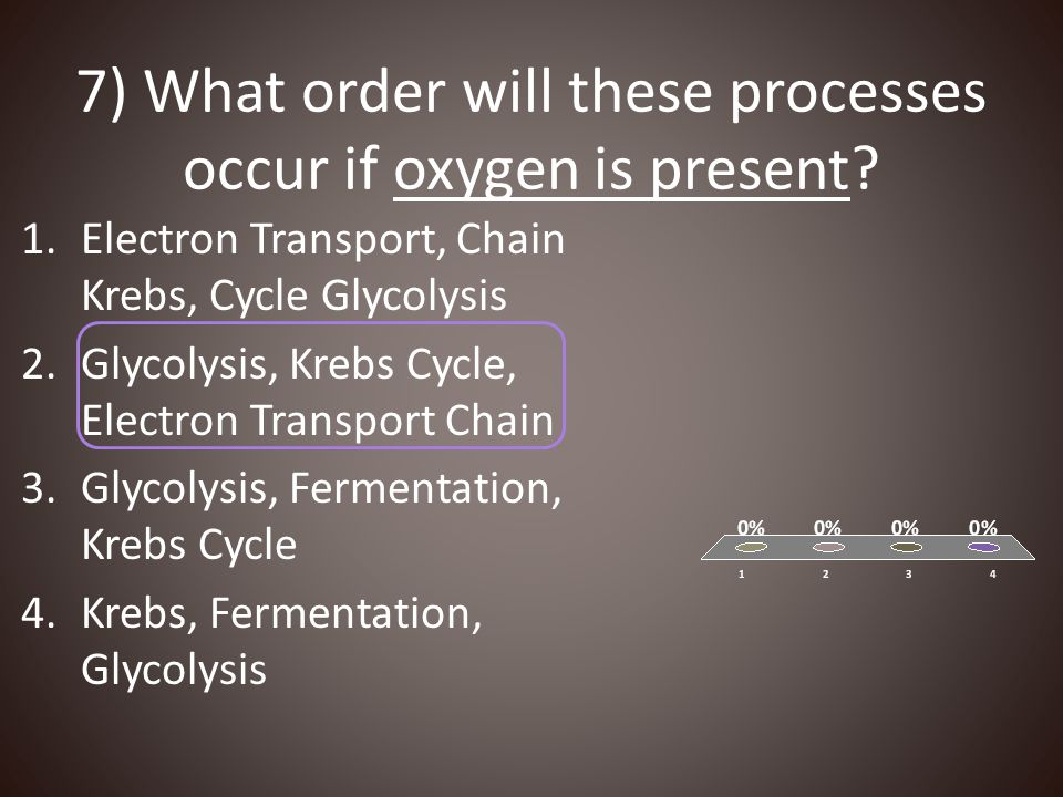7) What order will these processes occur if oxygen is present? 1.Electron Transport, Chain Krebs, Cycle Glycolysis 2.Glycolysis, Krebs Cycle, Electron