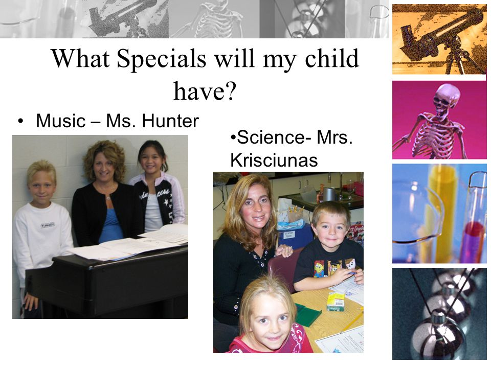What Specials will my child have? Music – Ms. Hunter Science- Mrs. Krisciunas