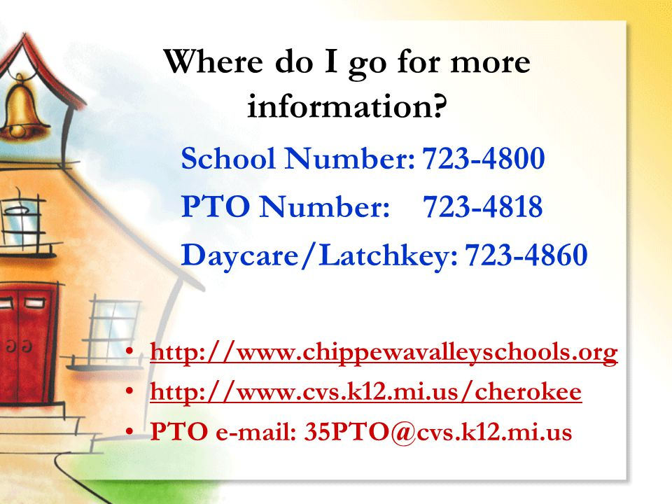 Where do I go for more information? http://www.chippewavalleyschools.org http://www.cvs.k12.mi.us/cherokee PTO e-mail: 35PTO@cvs.k12.mi.us School Numb