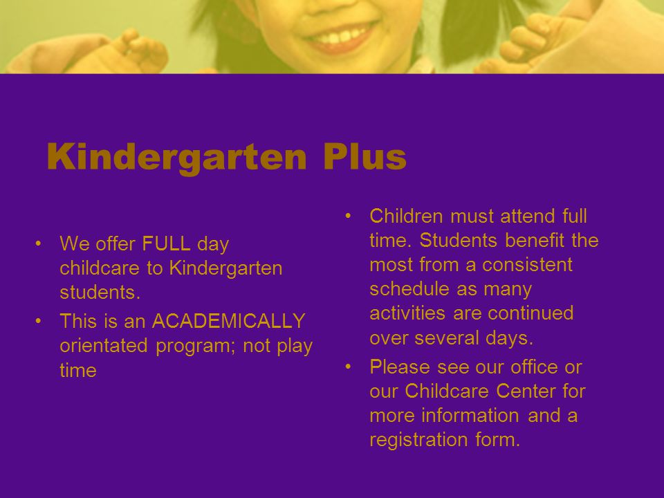 Kindergarten Plus We offer FULL day childcare to Kindergarten students. This is an ACADEMICALLY orientated program; not play time Children must attend