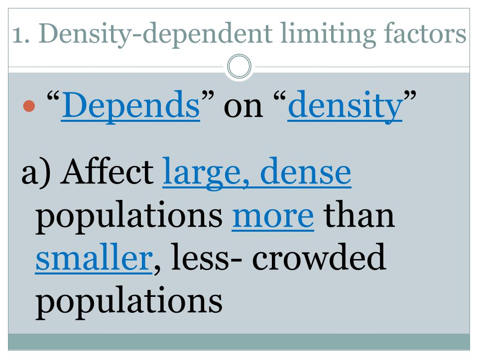 "1. Density-dependent limiting factors ""Depends"" on ""density"" a) Affect large, dense populations more than smaller, less- crowded populations"