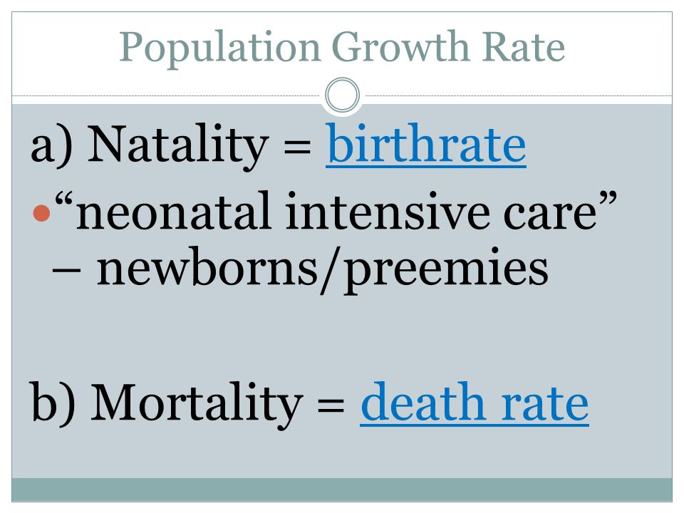 "Population Growth Rate a) Natality = birthrate ""neonatal intensive care"" – newborns/preemies b) Mortality = death rate"