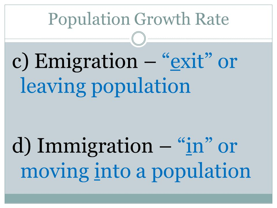 Population Growth Rate c) Emigration – exit or leaving population d) Immigration – in or moving into a population