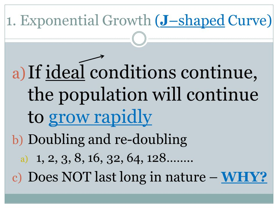 1. Exponential Growth (J–shaped Curve) a) If ideal conditions continue, the population will continue to grow rapidly b) Doubling and re-doubling a) 1,