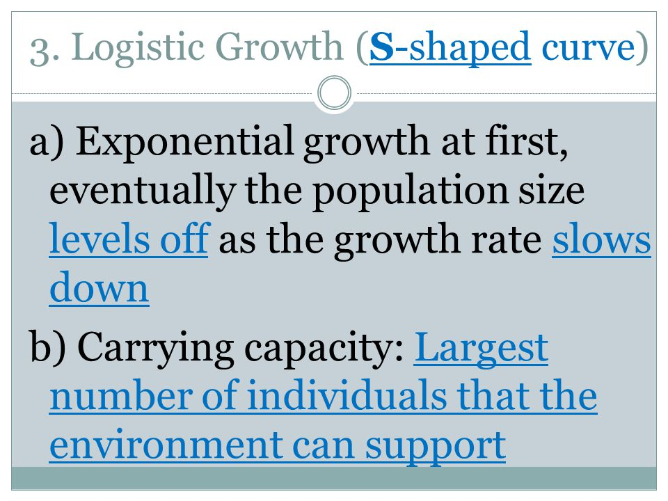3. Logistic Growth (S-shaped curve) a) Exponential growth at first, eventually the population size levels off as the growth rate slows down b) Carryin