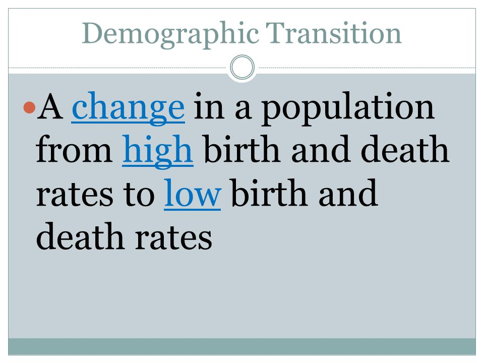 Demographic Transition A change in a population from high birth and death rates to low birth and death rates