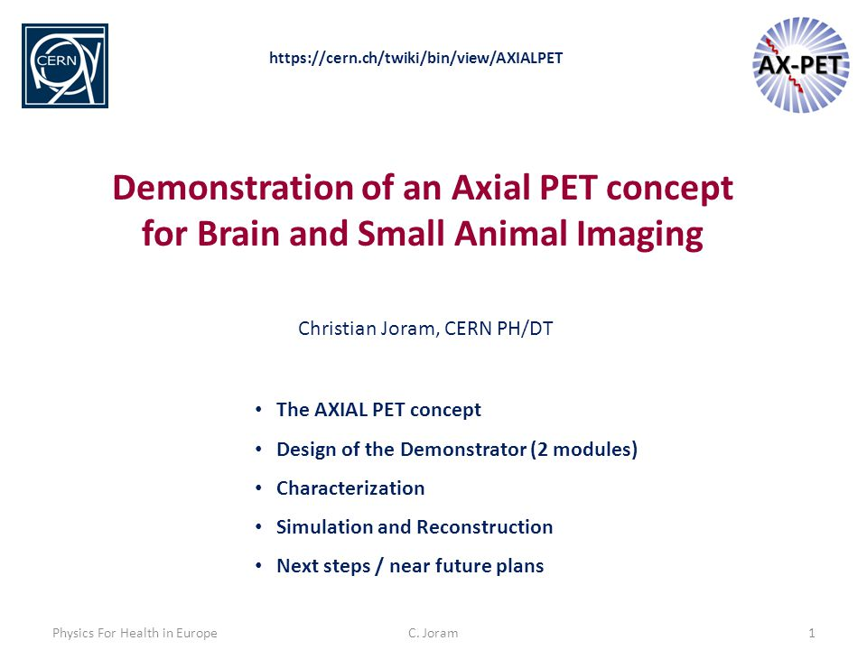 C. Joram1 Demonstration of an Axial PET concept for Brain and Small Animal Imaging The AXIAL PET concept Design of the Demonstrator (2 modules) Charac