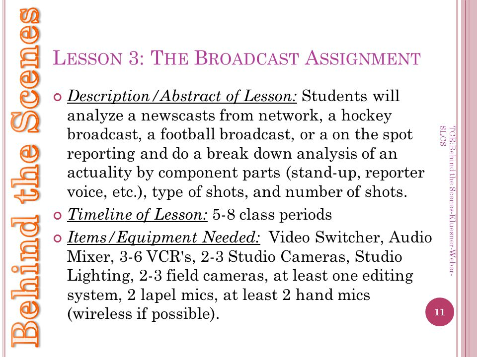 L ESSON 3: T HE B ROADCAST A SSIGNMENT Description/Abstract of Lesson: Students will analyze a newscasts from network, a hockey broadcast, a football broadcast, or a on the spot reporting and do a break down analysis of an actuality by component parts (stand-up, reporter voice, etc.), type of shots, and number of shots.