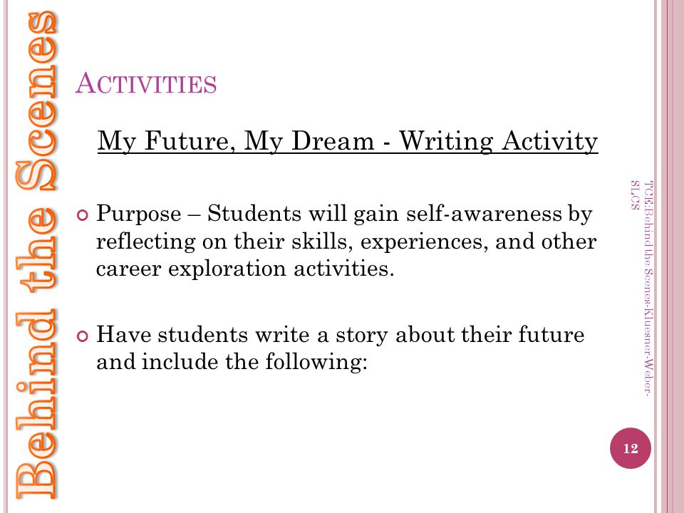 A CTIVITIES My Future, My Dream - Writing Activity Purpose – Students will gain self-awareness by reflecting on their skills, experiences, and other career exploration activities.