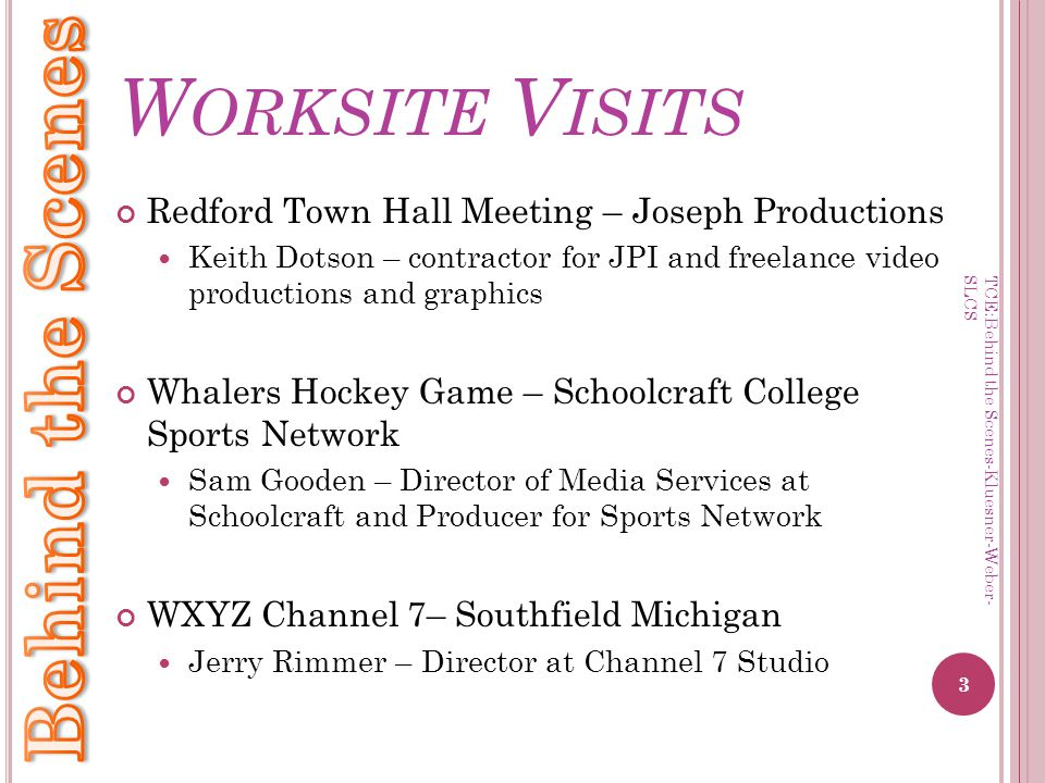 W ORKSITE V ISITS Redford Town Hall Meeting – Joseph Productions Keith Dotson – contractor for JPI and freelance video productions and graphics Whalers Hockey Game – Schoolcraft College Sports Network Sam Gooden – Director of Media Services at Schoolcraft and Producer for Sports Network WXYZ Channel 7– Southfield Michigan Jerry Rimmer – Director at Channel 7 Studio 3 TCE:Behind the Scenes-Kluesner-Weber- SLCS