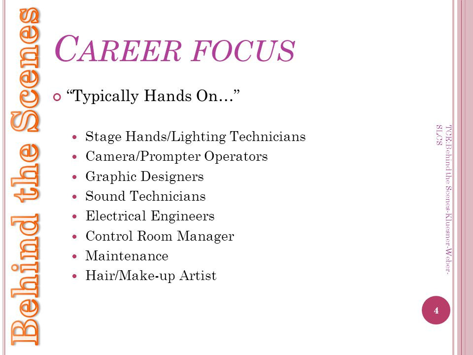 C AREER FOCUS Typically Hands On… Stage Hands/Lighting Technicians Camera/Prompter Operators Graphic Designers Sound Technicians Electrical Engineers Control Room Manager Maintenance Hair/Make-up Artist 4 TCE:Behind the Scenes-Kluesner-Weber- SLCS